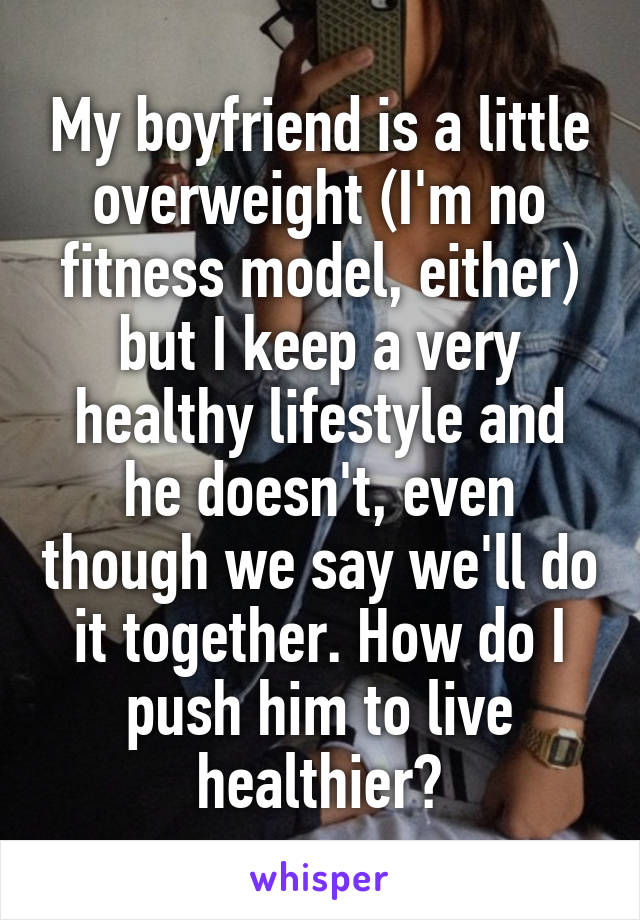 My boyfriend is a little overweight (I'm no fitness model, either) but I keep a very healthy lifestyle and he doesn't, even though we say we'll do it together. How do I push him to live healthier?