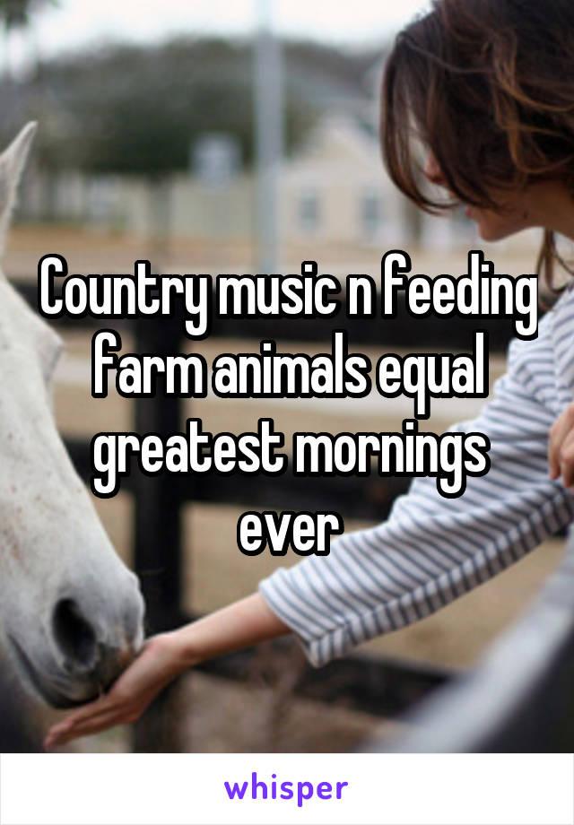 Country music n feeding farm animals equal greatest mornings ever