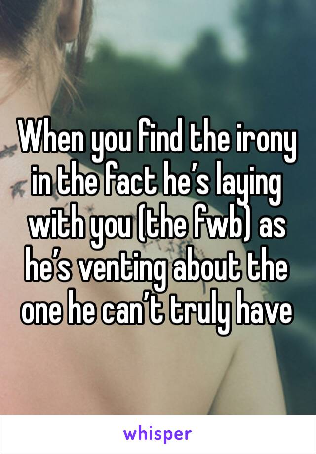 When you find the irony in the fact he's laying with you (the fwb) as he's venting about the one he can't truly have