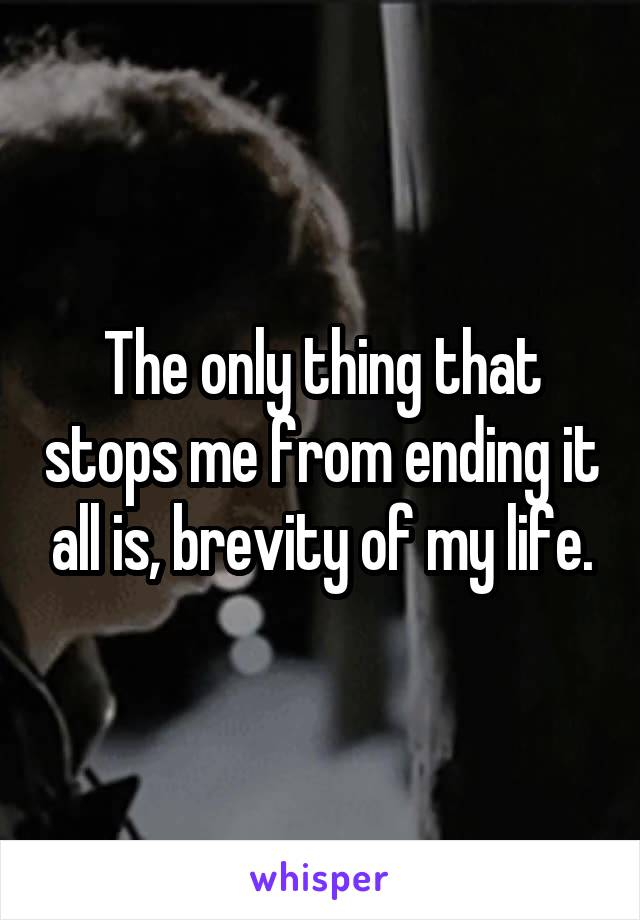 The only thing that stops me from ending it all is, brevity of my life.