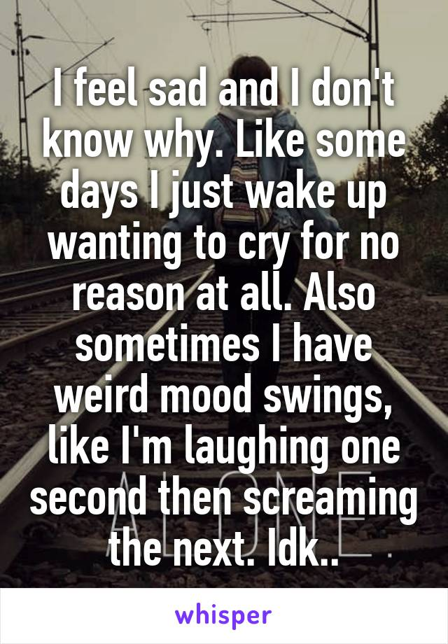 I feel sad and I don't know why. Like some days I just wake up wanting to cry for no reason at all. Also sometimes I have weird mood swings, like I'm laughing one second then screaming the next. Idk..