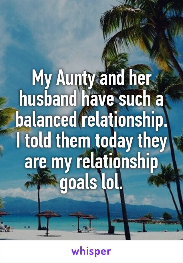 My Aunty and her husband have such a balanced relationship. I told them today they are my relationship goals lol.