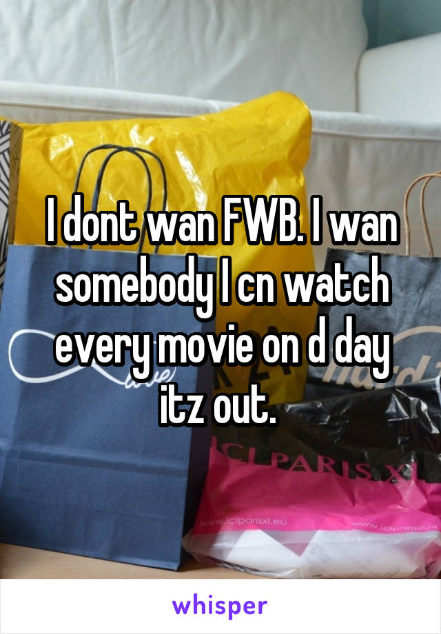 I dont wan FWB. I wan somebody I cn watch every movie on d day itz out.