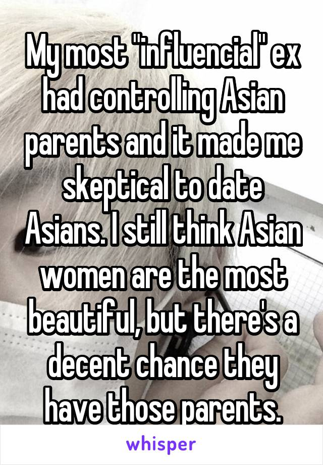 """My most """"influencial"""" ex had controlling Asian parents and it made me skeptical to date Asians. I still think Asian women are the most beautiful, but there's a decent chance they have those parents."""