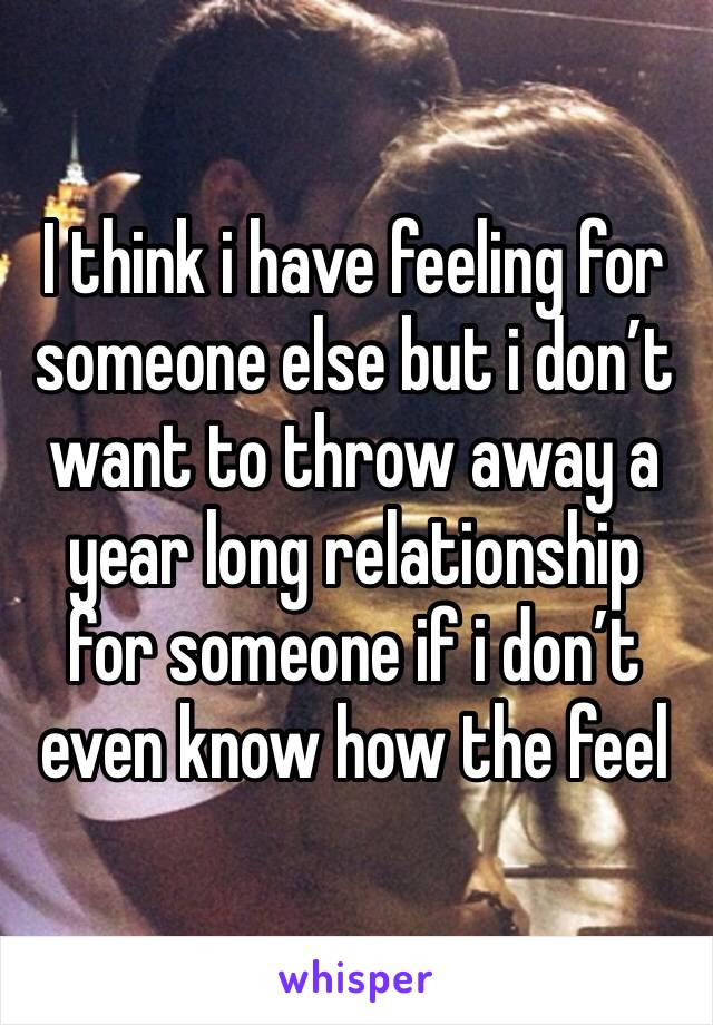 I think i have feeling for someone else but i don't want to throw away a year long relationship for someone if i don't even know how the feel