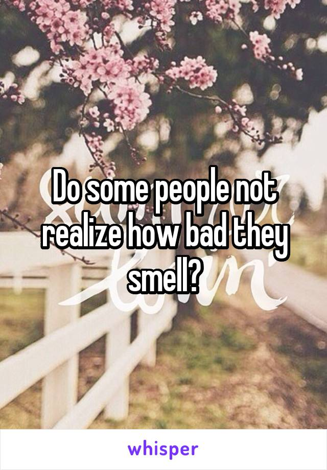 Do some people not realize how bad they smell?