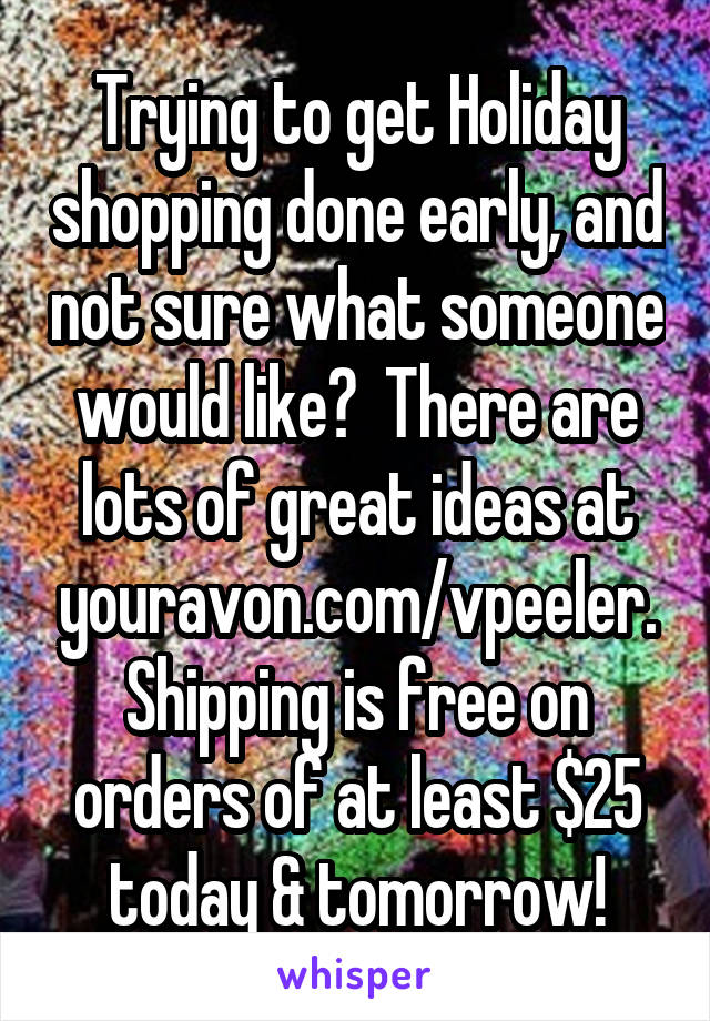 Trying to get Holiday shopping done early, and not sure what someone would like?  There are lots of great ideas at youravon.com/vpeeler. Shipping is free on orders of at least $25 today & tomorrow!