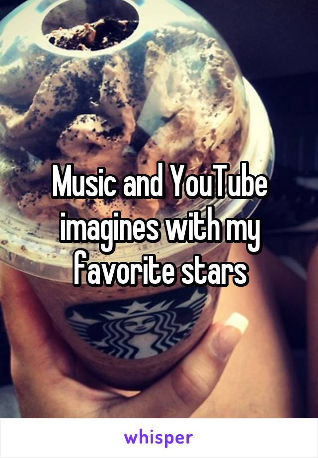 Music and YouTube imagines with my favorite stars