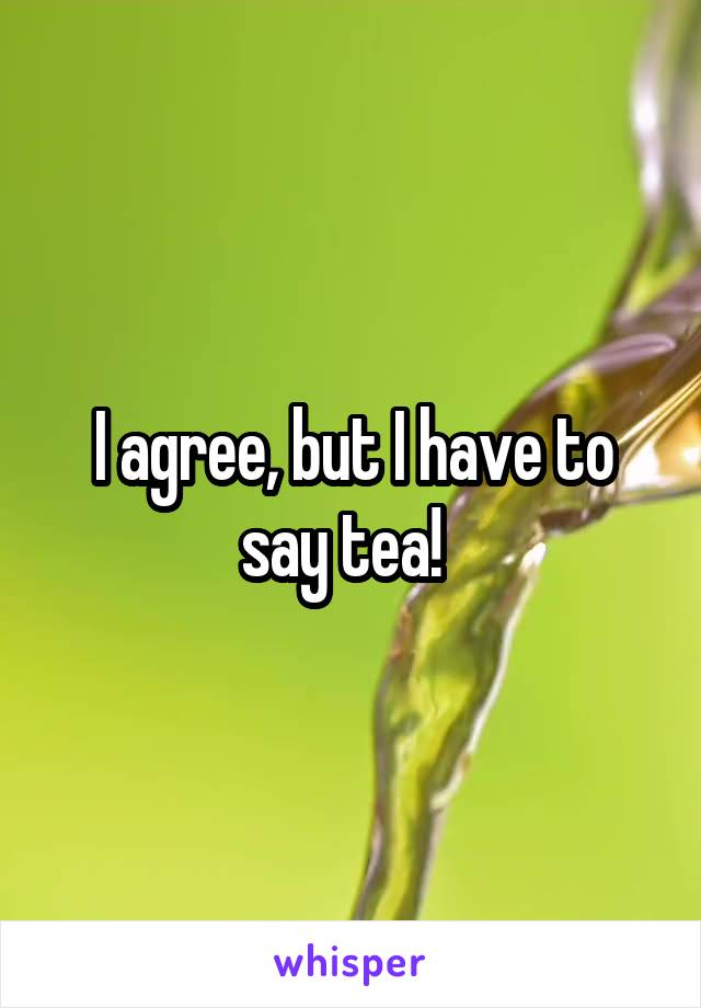 I agree, but I have to say tea!