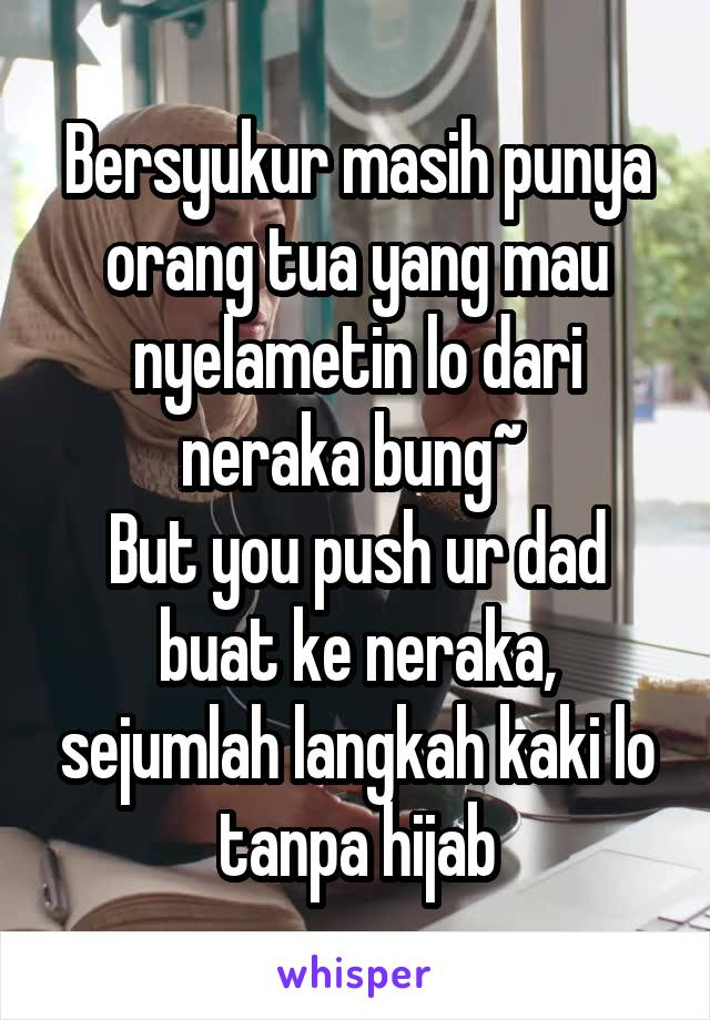 Bersyukur masih punya orang tua yang mau nyelametin lo dari neraka bung~  But you push ur dad buat ke neraka, sejumlah langkah kaki lo tanpa hijab