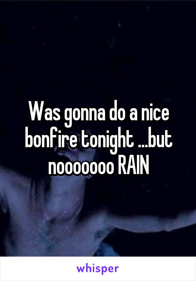 Was gonna do a nice bonfire tonight ...but nooooooo RAIN