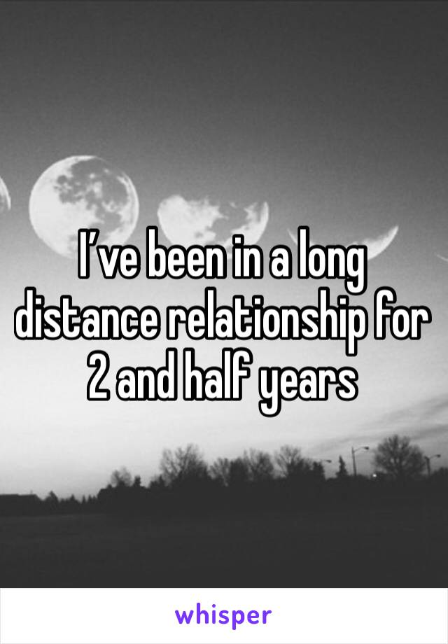 I've been in a long distance relationship for 2 and half years