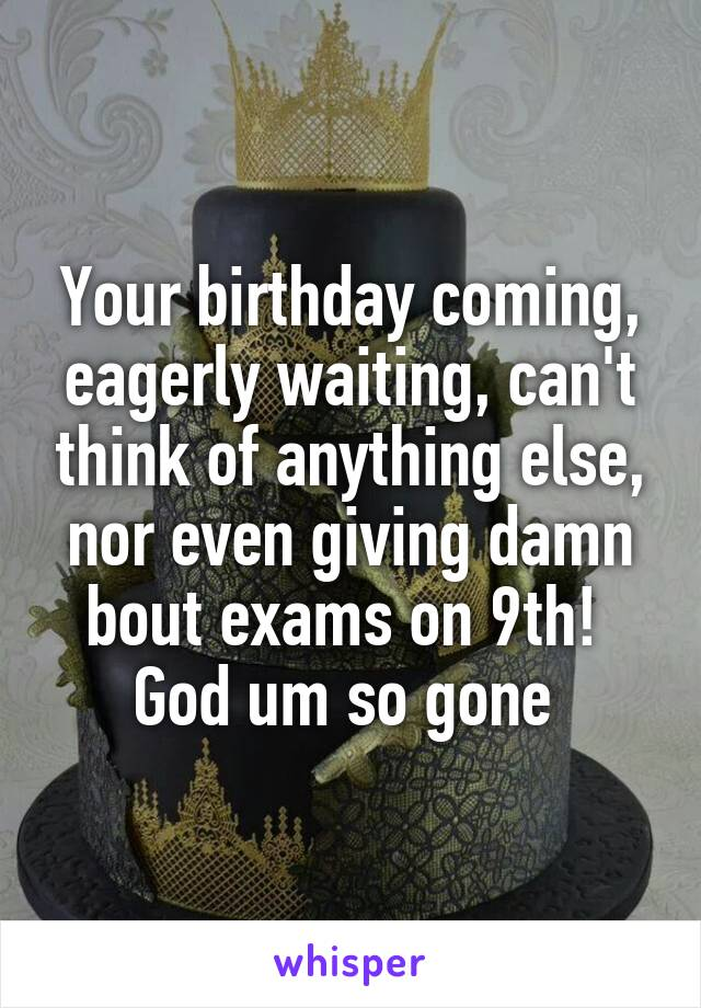 Your birthday coming, eagerly waiting, can't think of anything else, nor even giving damn bout exams on 9th!  God um so gone