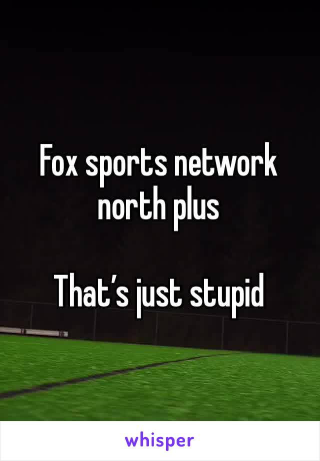 Fox sports network north plus  That's just stupid