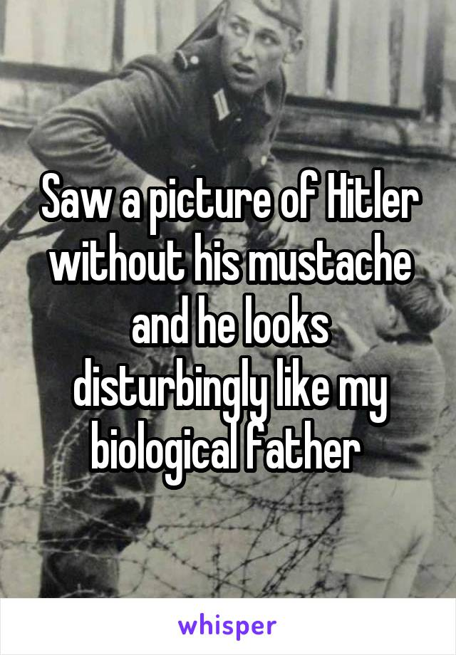 Saw a picture of Hitler without his mustache and he looks disturbingly like my biological father
