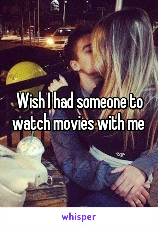 Wish I had someone to watch movies with me