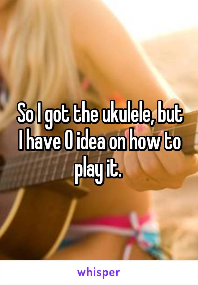 So I got the ukulele, but I have 0 idea on how to play it.