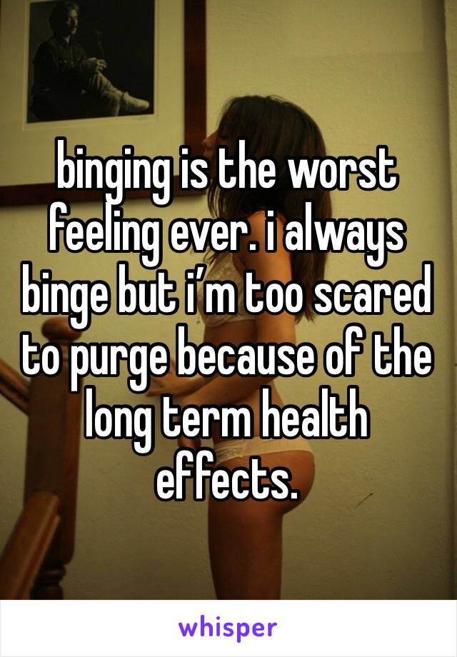 binging is the worst feeling ever. i always binge but i'm too scared to purge because of the long term health effects.