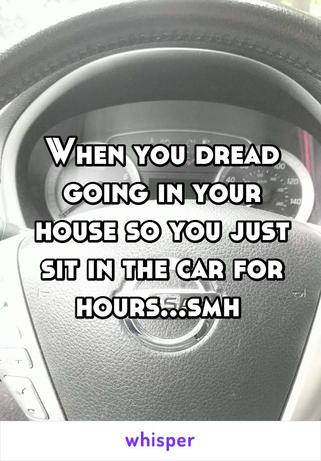 When you dread going in your house so you just sit in the car for hours...smh