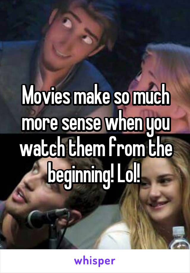 Movies make so much more sense when you watch them from the beginning! Lol!