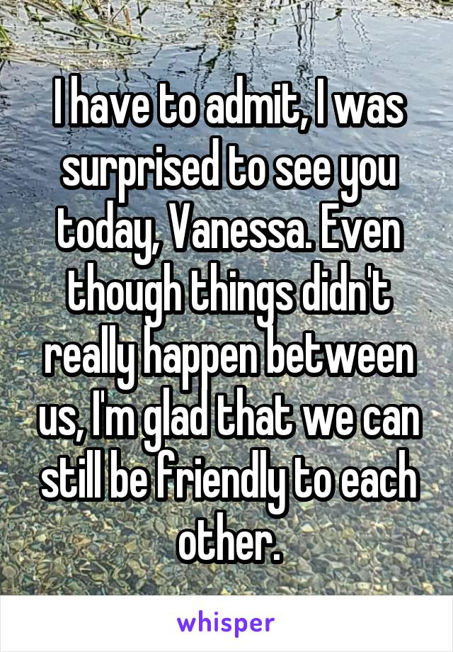 I have to admit, I was surprised to see you today, Vanessa. Even though things didn't really happen between us, I'm glad that we can still be friendly to each other.