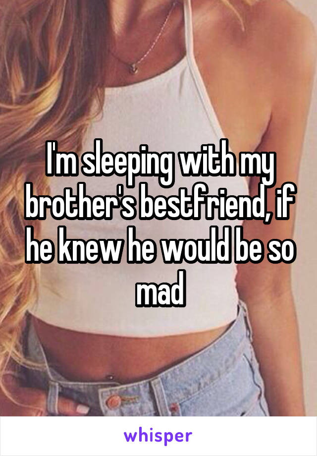 I'm sleeping with my brother's bestfriend, if he knew he would be so mad