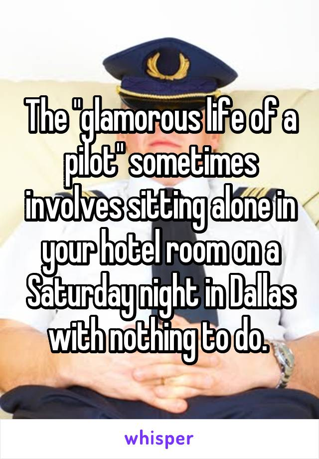 """The """"glamorous life of a pilot"""" sometimes involves sitting alone in your hotel room on a Saturday night in Dallas with nothing to do."""