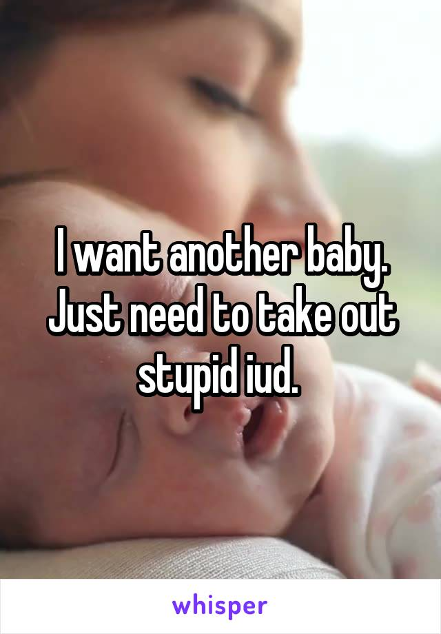 I want another baby. Just need to take out stupid iud.
