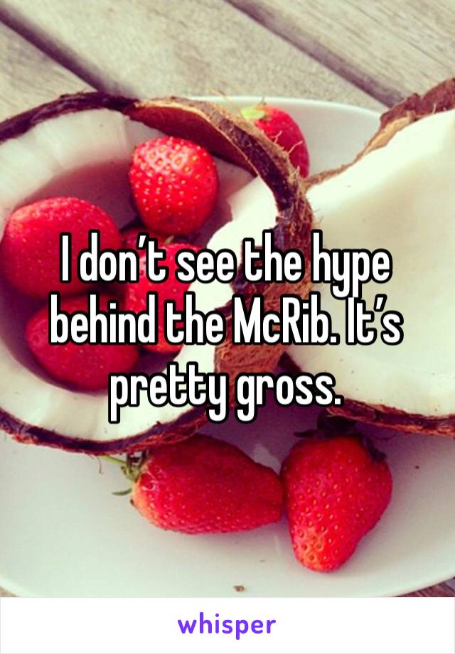 I don't see the hype behind the McRib. It's pretty gross.