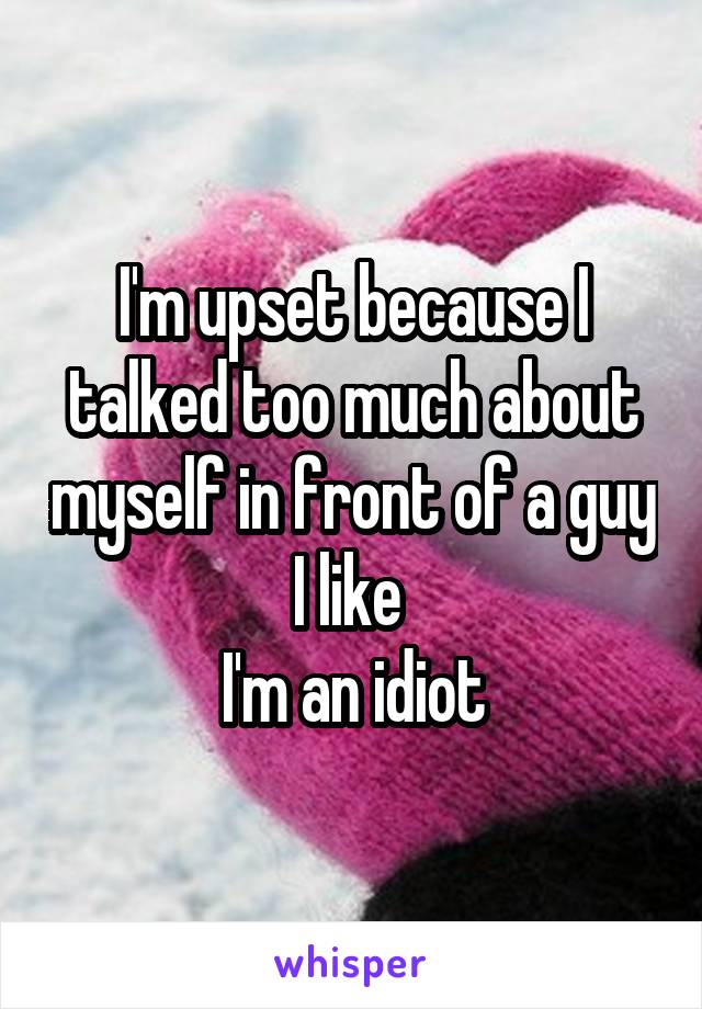 I'm upset because I talked too much about myself in front of a guy I like  I'm an idiot