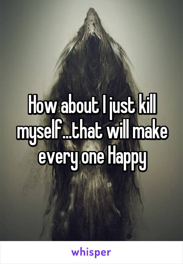 How about I just kill myself...that will make every one Happy