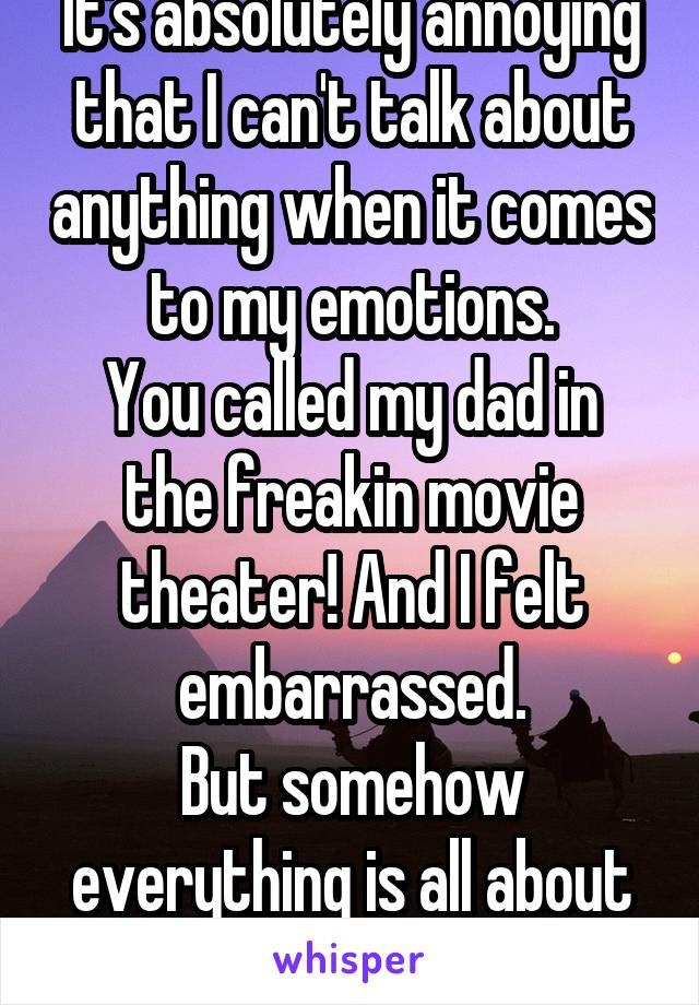 It's absolutely annoying that I can't talk about anything when it comes to my emotions. You called my dad in the freakin movie theater! And I felt embarrassed. But somehow everything is all about me!