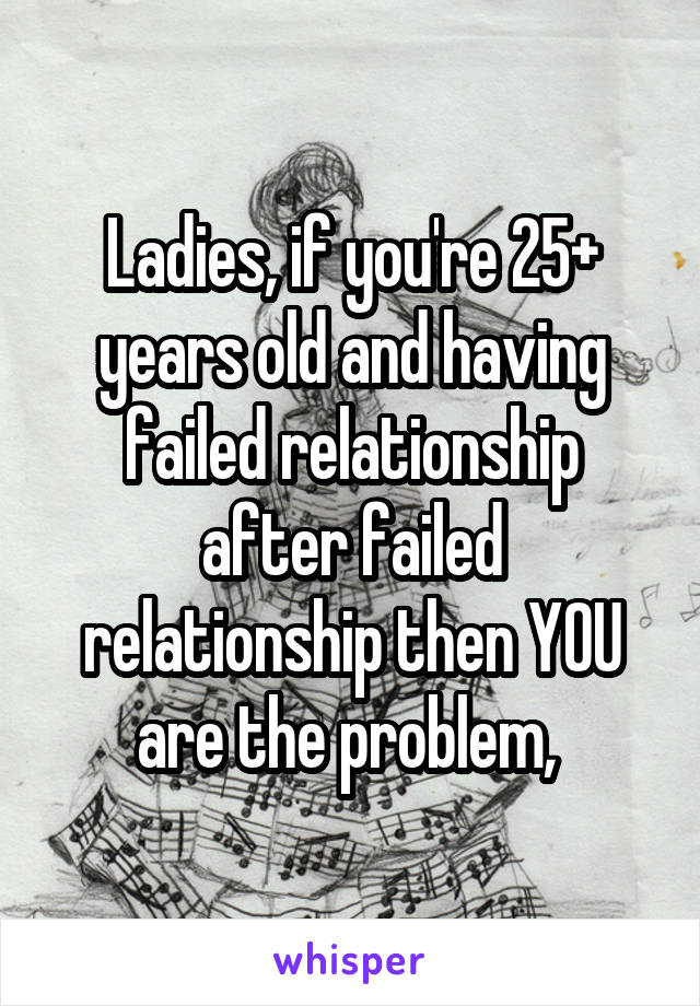 Ladies, if you're 25+ years old and having failed relationship after failed relationship then YOU are the problem,