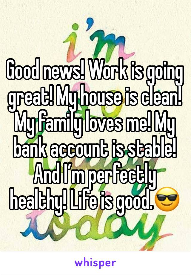 Good news! Work is going great! My house is clean! My family loves me! My bank account is stable! And I'm perfectly healthy! Life is good.😎