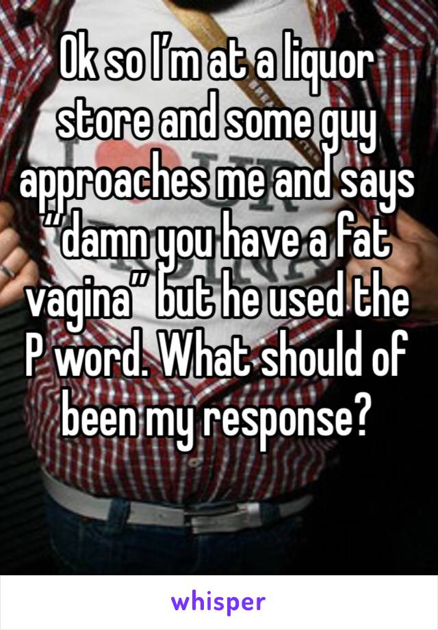 """Ok so I'm at a liquor store and some guy approaches me and says """"damn you have a fat vagina"""" but he used the P word. What should of been my response?"""