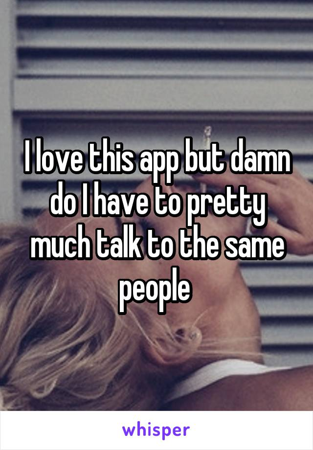 I love this app but damn do I have to pretty much talk to the same people