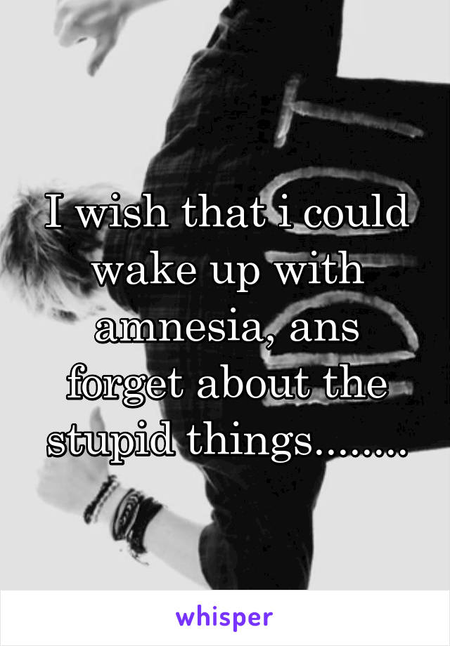 I wish that i could wake up with amnesia, ans forget about the stupid things........