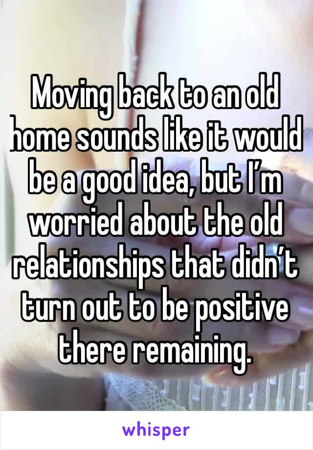 Moving back to an old home sounds like it would be a good idea, but I'm worried about the old relationships that didn't turn out to be positive there remaining.