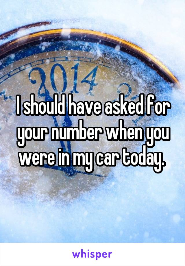 I should have asked for your number when you were in my car today.
