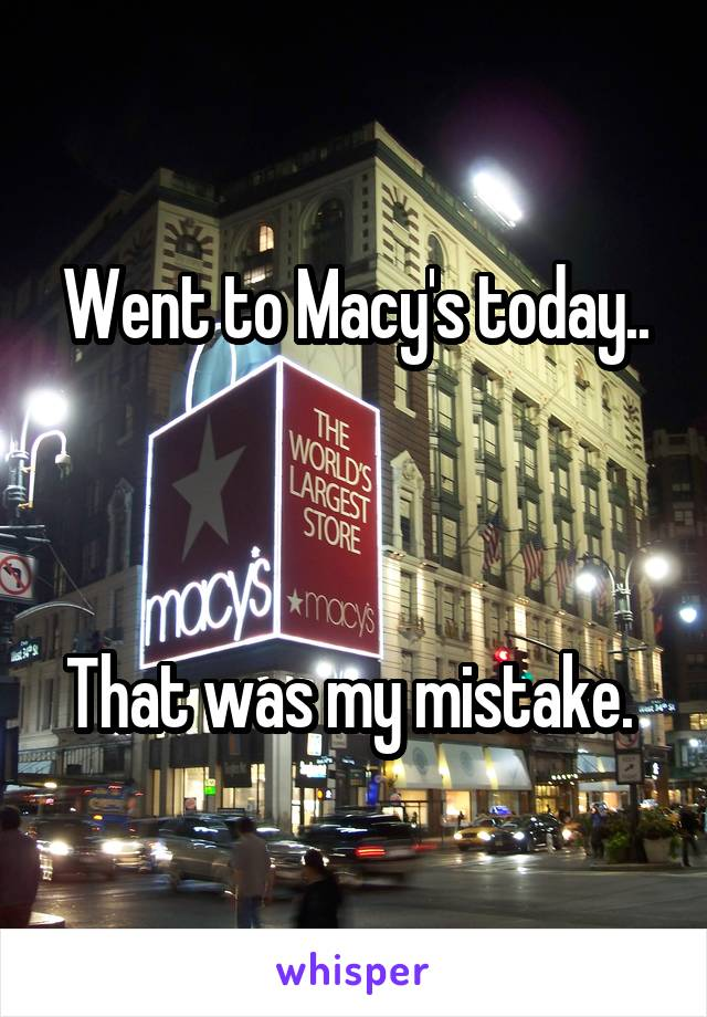 Went to Macy's today..    That was my mistake.