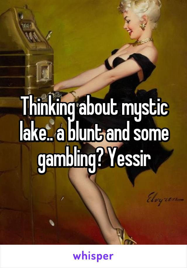 Thinking about mystic lake.. a blunt and some gambling? Yessir