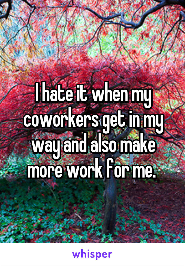 I hate it when my coworkers get in my way and also make more work for me.