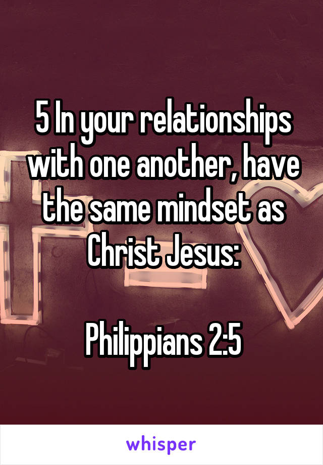 5 In your relationships with one another, have the same mindset as Christ Jesus:  Philippians 2:5
