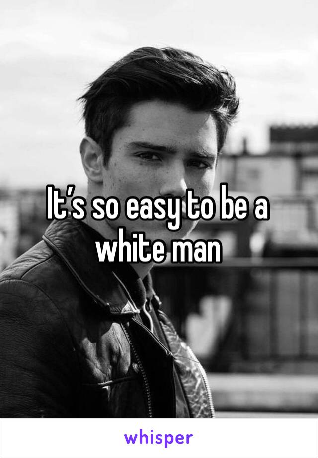 It's so easy to be a white man