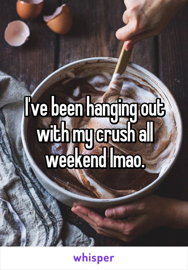 I've been hanging out with my crush all weekend lmao.