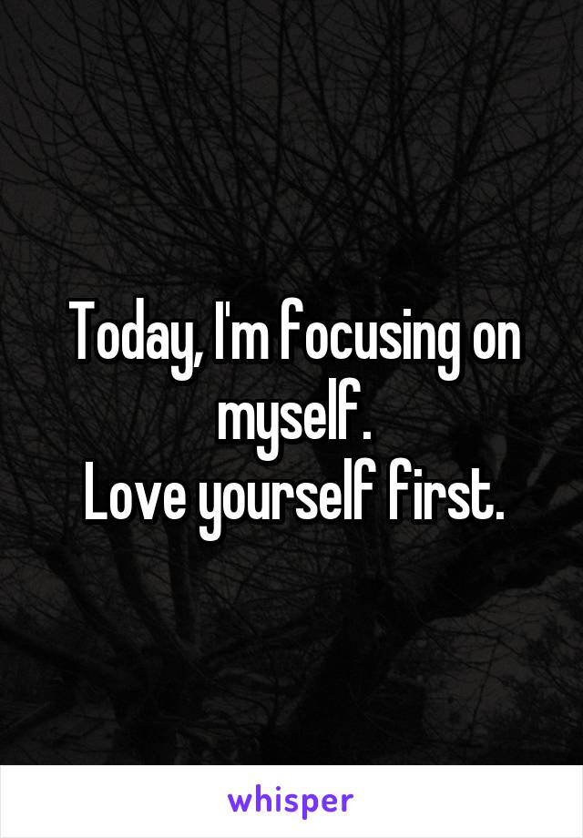 Today, I'm focusing on myself. Love yourself first.