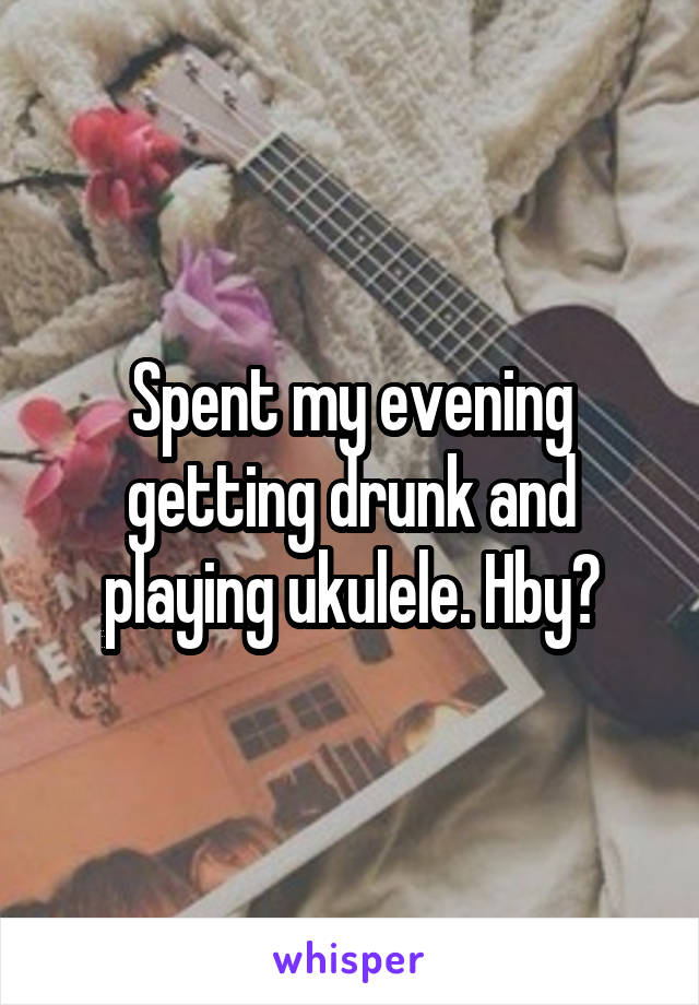 Spent my evening getting drunk and playing ukulele. Hby?