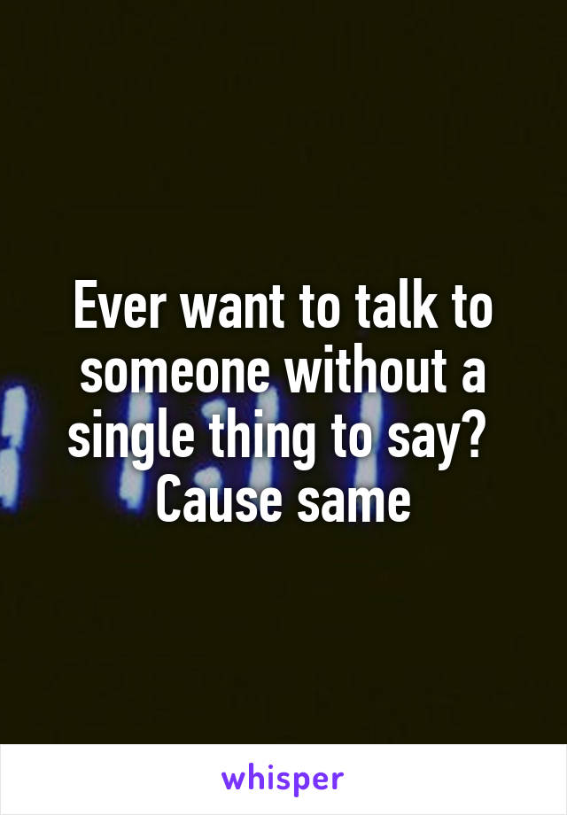 Ever want to talk to someone without a single thing to say?  Cause same