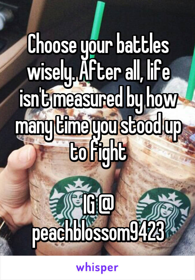 Choose your battles wisely. After all, life isn't measured by how many time you stood up to fight  IG @ peachblossom9423