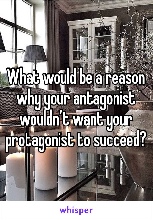 What would be a reason why your antagonist wouldn't want your protagonist to succeed?